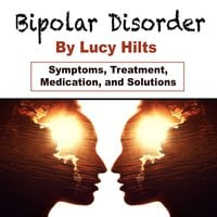 Bipolar Disorder: Symptoms, Treatment, Medication, and Solutions - Lucy Hilts