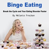 Binge Eating: Break the Cycle and Your Eating Disorder Faster - Melanie Frecken