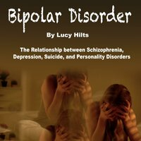 Bipolar Disorder: The Relationship between Schizophrenia, Depression, Suicide, and Personality Disorders - Lucy Hilts