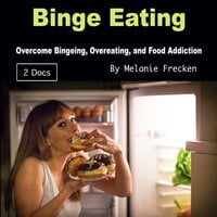 Binge Eating: Overcome Bingeing, Overeating, and Food Addiction - Melanie Frecken
