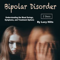 Bipolar Disorder: Understanding the Mood Swings, Symptoms, and Treatment Options - Lucy Hilts