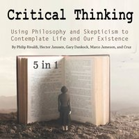 Critical Thinking: Using Philosophy and Skepticism to Contemplate Life and Our Existence - Hector Janssen, Philip Rivaldi, Marco Jameson, Gary Dankock, Cruz Matthews
