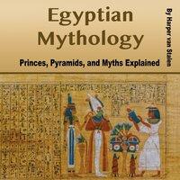 Egyptian Mythology: Princes, Pyramids, and Myths Explained - Harper van Stalen