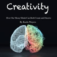 Creativity: How Our Messy Minds Can Both Create and Deceive - Karla Wayers