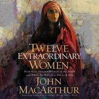 Twelve Extraordinary Women How God Shaped Women of the Bible, and What He Wants to Do with You - John F. MacArthur