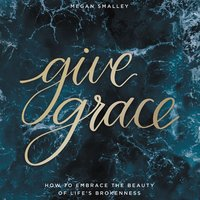 Give Grace: How To Embrace the Beauty of Life's Brokenness - Megan Smalley