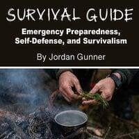 Survival Guide: Emergency Preparedness, Self-Defense, and Survivalism - Jordan Gunner
