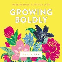 Growing Boldly Dare to Build a Life You Love - Emily Ley