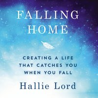 Falling Home Creating a Life That Catches You When You Fall - Hallie Lord