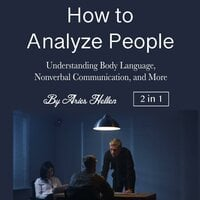 How to Analyze People: Understanding Body Language, Nonverbal Communication, and More - Aries Hellen