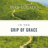 In the Grip of Grace Your Father Always Caught You. He Still Does - Max Lucado