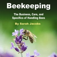 Beekeeping: The Business, Care, and Specifics of Handling Bees - Sarah Jacobs