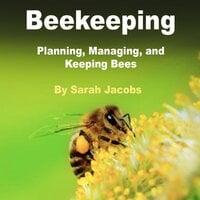 Beekeeping: Planning, Managing and Keeping Bees - Sarah Jacobs