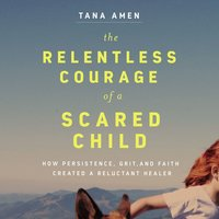 The Relentless Courage of a Scared Child How Persistence, Grit, and Faith Created a Reluctant Healer - Tana Amen