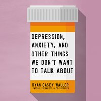 Depression, Anxiety, and Other Things We Don't Want to Talk About - Ryan Casey Waller