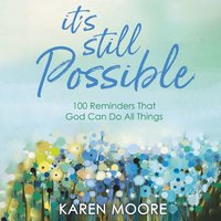 It's Still Possible 100 Reminders That God Can Do All Things - Karen Moore