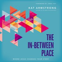 The In-Between Place Where Jesus Changes Your Story - Kat Armstrong