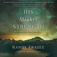 His Mighty Strength Walk Daily in the Same Power That Raised Jesus from the Dead - Randy Frazee