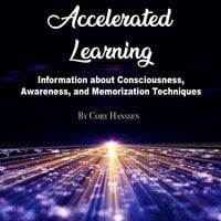 Accelerated Learning: Information about Consciousness, Awareness, and Memorization Techniques - Cory Hanssen