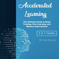 Accelerated Learning - The Ultimate Guide to Brain Training, Fast Learning, and Memory Improvement - Cory Hanssen
