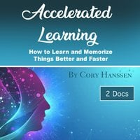 Accelerated Learning: How to Learn and Memorize Things Better and Faster