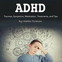 ADHD: Traumas, Symptoms, Medication, Treatments, and Tips - Heather Foreman