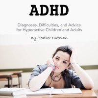 ADHD: Diagnoses, Difficulties, and Advice for Hyperactive Children and Adults - Heather Foreman