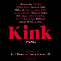 Kink: Stories - Garth Greenwell, R.O. Kwon