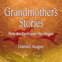 Grandmother's Stories: How the Earth and Sky Began - Daniel Auger