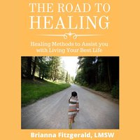 The Road to Healing: Healing Methods to Assist You With Living Your Best Life - Brianna Fitzgerald