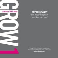 GROW 1 Super Stylist: The essential guide to salon success - Antony Whitaker
