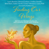 Finding Our Wings: Seven Entrepreneurs on Reclaiming Hope and Power - Laura Bautista, Laura Wall, Patricia Cashion, Lindsey Daniels, Hiral Patel, Cindy Villanueva, Amber Tarcha