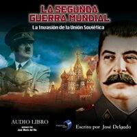 La Segunda Guerra Mundial: La Invasión de la Unión Soviética - José Delgado