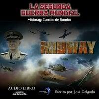 La Segunda Guerra Mundial: Midway - José Delgado