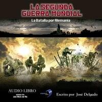 La Segunda Guerra Mundial: La Batalla por Alemania - José Delgado