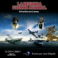 La Segunda Guerra Mundial: El Pacífico en Llamas - José Delgado