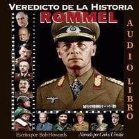 Veredicto de la Historia: ROMMEL - Bob Howard