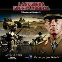La Segunda Guerra Mundial: El Zorro del Desierto - José Delgado