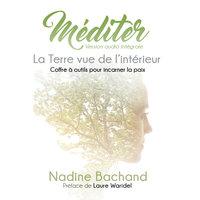 Méditer : La Terre vue de l'intérieur - Coffre à outils pour incarner la paix - Nadine Bachand