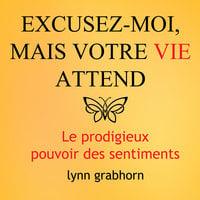 Excusez-moi mais votre vie attend : Le prodigieux pouvoir des sentiments - Lynn Grabhorn