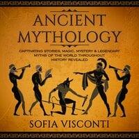 Ancient Mythology: Captivating Stories, Magic, Mystery & Legendary Myths of The World Throughout History Revealed - Sofia Visconti
