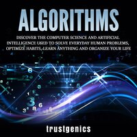 Algorithms: Discover The Computer Science and Artificial Intelligence Used to Solve Everyday Human Problems, Optimize Habits, Learn Anything and Organize Your Life - Trust Genics