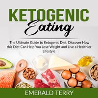 Ketogenic Eating: The Ultimate Guide to Ketogenic Diet, Discover How this Diet Can Help You Lose Weight and Live a Healthier Lifestyle - Emerald Terry