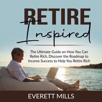 Retire Inspired: The Ultimate Guide on How You Can Retire Rich, Discover the Roadmap to Income Success to Help You Retire Rich - Everett Mills