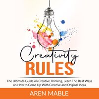 Creativity Rules: The Ultimate Guide on Creative Thinking, Learn The Best Ways on How to Come Up With Creative and Original Ideas - Aren Mable