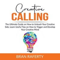 Creative Calling: The Ultimate Guide on How to Unleash Your Creative Side, Learn Useful Tips on How to Trigger and Develop Your Creative Mind - Bran Raferty