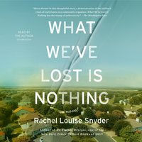 What We've Lost Is Nothing: A Novel - Rachel Louise Snyder