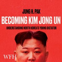 Becoming Kim Jong Un: Understanding North Korea's Young Dictator - Jung H. Pak