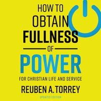 How to Obtain Fullness of Power: For Christian Life and Service - Reuben A. Torrey