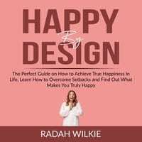 Happy By Design: The Perfect Guide on How to Achieve True Happiness In Life, Learn How to Overcome Setback and Find Out What Makes You Truly Happy - Radah Wilkie
